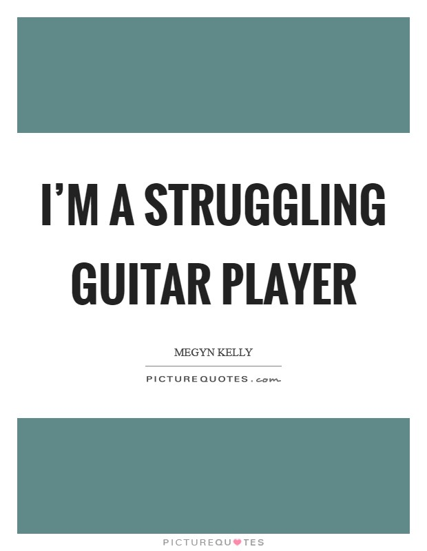 I'm a struggling guitar player Picture Quote #1