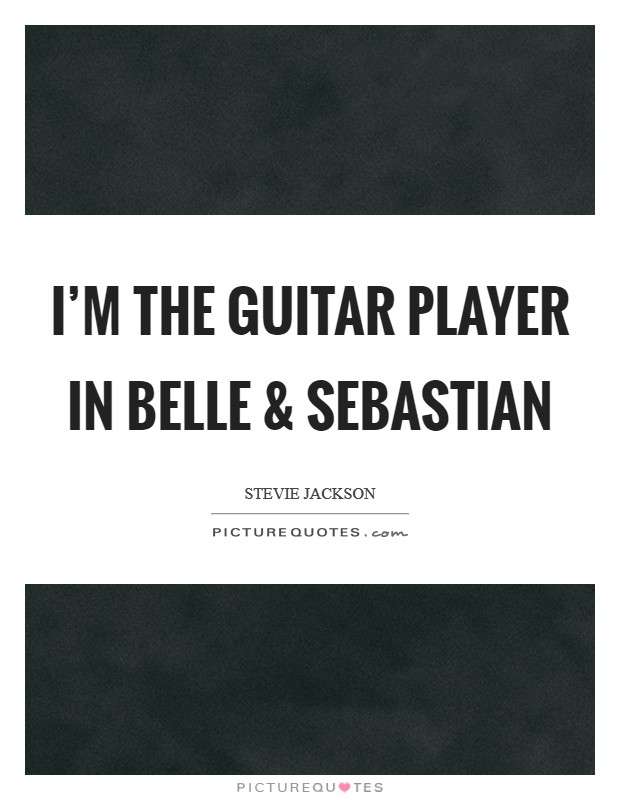 I'm the guitar player in Belle and Sebastian Picture Quote #1