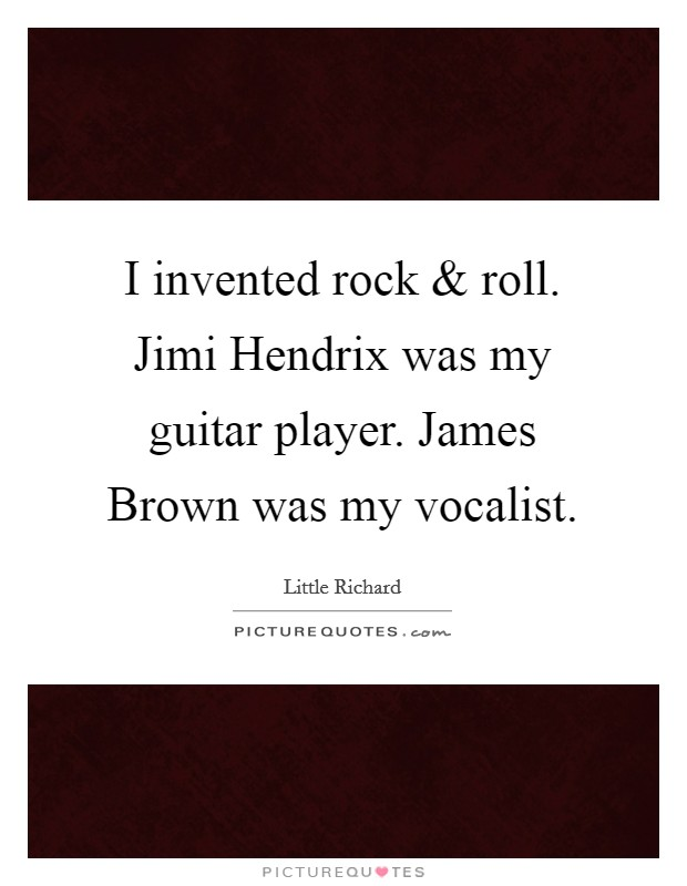 I invented rock and roll. Jimi Hendrix was my guitar player. James Brown was my vocalist Picture Quote #1