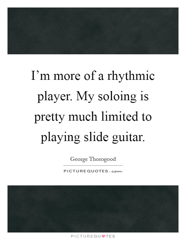 I'm more of a rhythmic player. My soloing is pretty much limited to playing slide guitar Picture Quote #1
