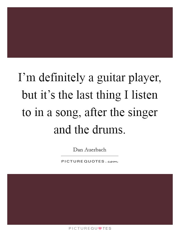 I'm definitely a guitar player, but it's the last thing I listen to in a song, after the singer and the drums Picture Quote #1