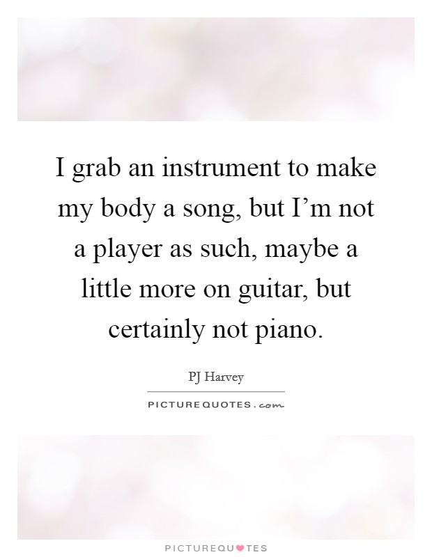 I grab an instrument to make my body a song, but I'm not a player as such, maybe a little more on guitar, but certainly not piano Picture Quote #1