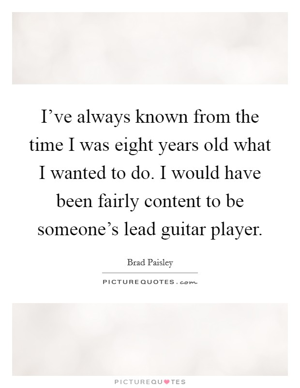 I've always known from the time I was eight years old what I wanted to do. I would have been fairly content to be someone's lead guitar player Picture Quote #1