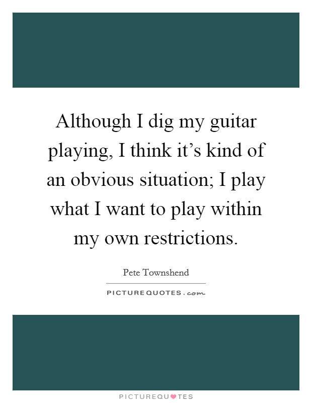 Although I dig my guitar playing, I think it's kind of an obvious situation; I play what I want to play within my own restrictions Picture Quote #1