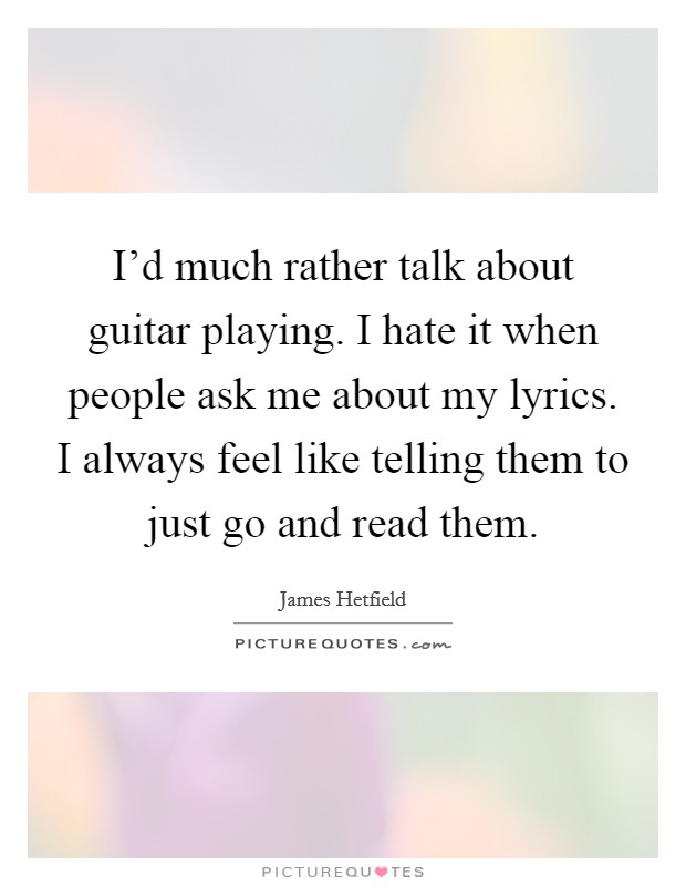 I'd much rather talk about guitar playing. I hate it when people ask me about my lyrics. I always feel like telling them to just go and read them Picture Quote #1