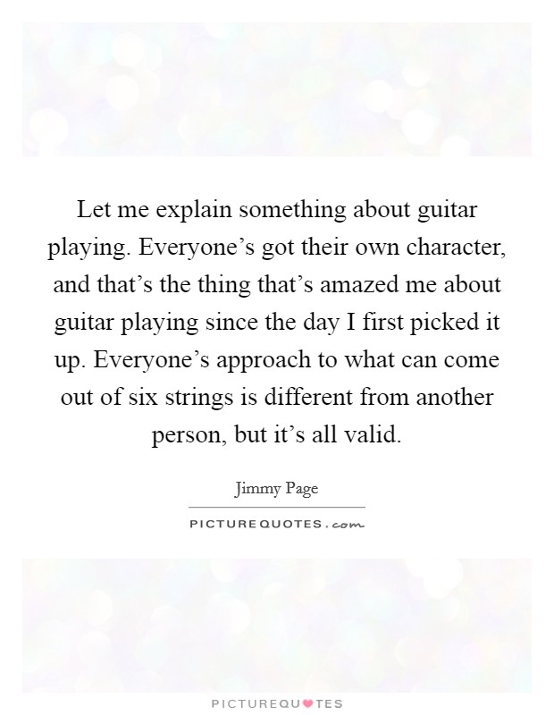Let me explain something about guitar playing. Everyone's got their own character, and that's the thing that's amazed me about guitar playing since the day I first picked it up. Everyone's approach to what can come out of six strings is different from another person, but it's all valid Picture Quote #1