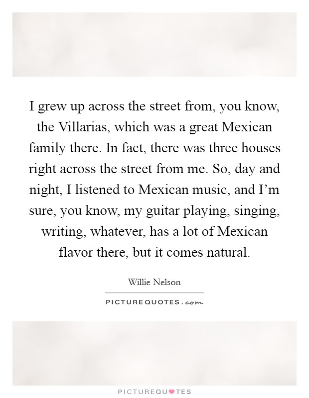 I grew up across the street from, you know, the Villarias, which was a great Mexican family there. In fact, there was three houses right across the street from me. So, day and night, I listened to Mexican music, and I'm sure, you know, my guitar playing, singing, writing, whatever, has a lot of Mexican flavor there, but it comes natural Picture Quote #1