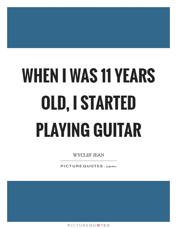 When I was 11 years old, I started playing guitar Picture Quote #1