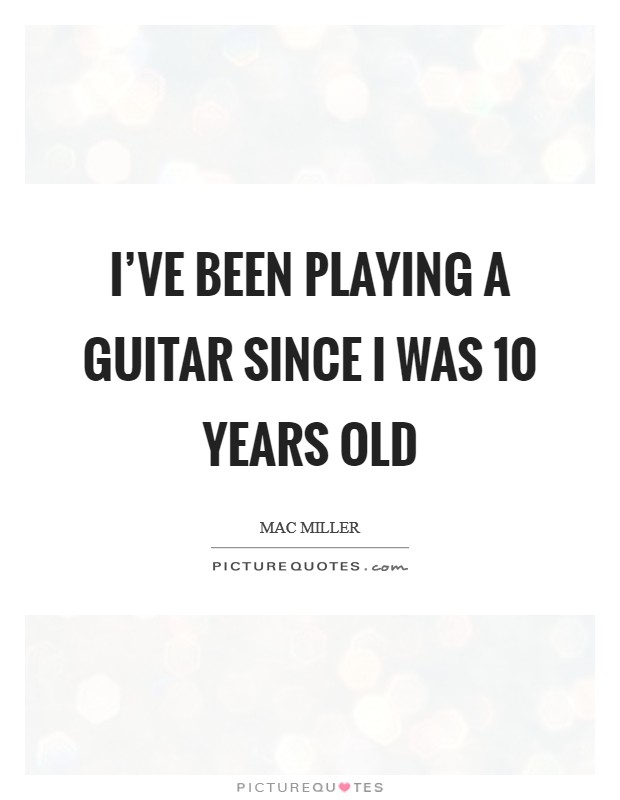 I've been playing a guitar since I was 10 years old Picture Quote #1