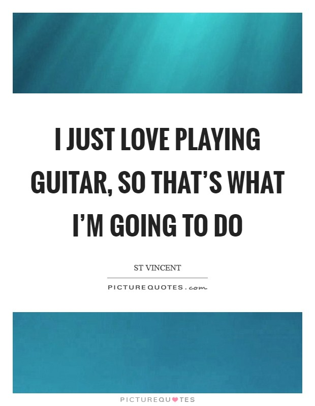 I just love playing guitar, so that's what I'm going to do Picture Quote #1
