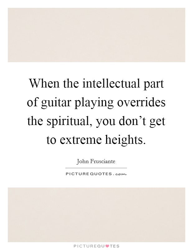 When the intellectual part of guitar playing overrides the spiritual, you don't get to extreme heights Picture Quote #1