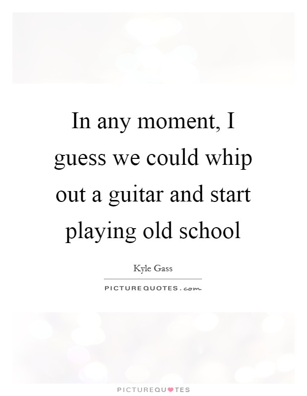 In any moment, I guess we could whip out a guitar and start playing old school Picture Quote #1