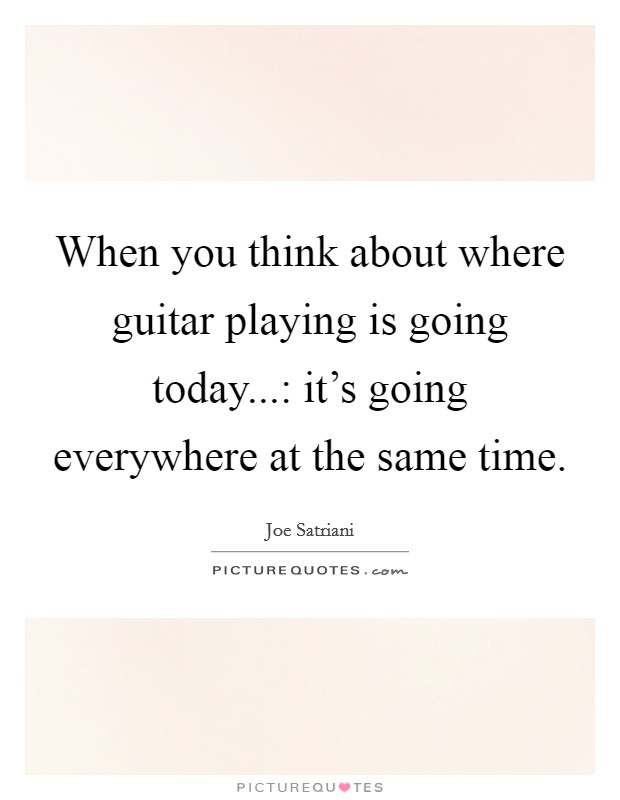 When you think about where guitar playing is going today...: it's going everywhere at the same time Picture Quote #1