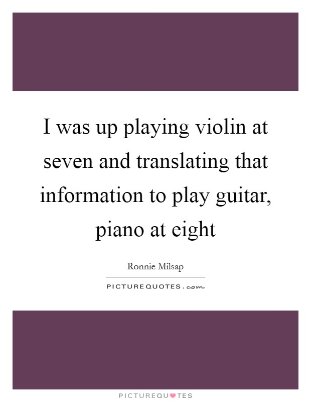 I was up playing violin at seven and translating that information to play guitar, piano at eight Picture Quote #1