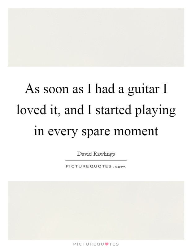 As soon as I had a guitar I loved it, and I started playing in every spare moment Picture Quote #1