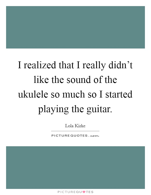 I realized that I really didn't like the sound of the ukulele so much so I started playing the guitar Picture Quote #1