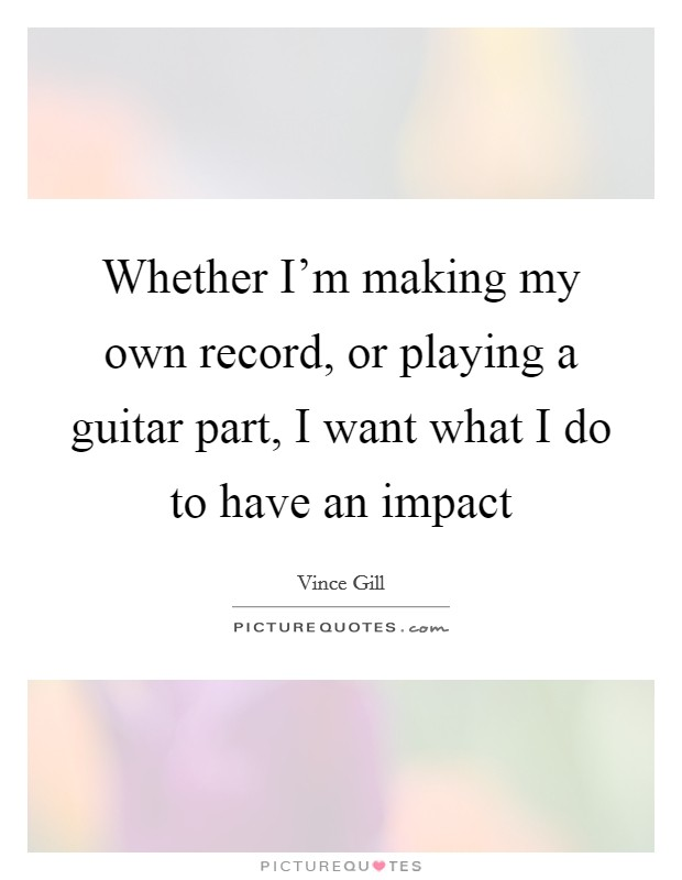 Whether I'm making my own record, or playing a guitar part, I want what I do to have an impact Picture Quote #1