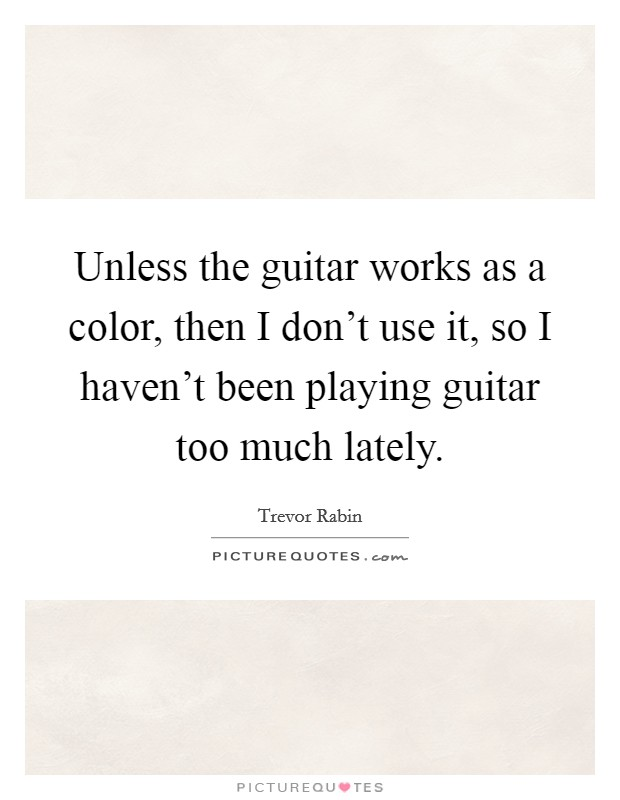Unless the guitar works as a color, then I don't use it, so I haven't been playing guitar too much lately Picture Quote #1