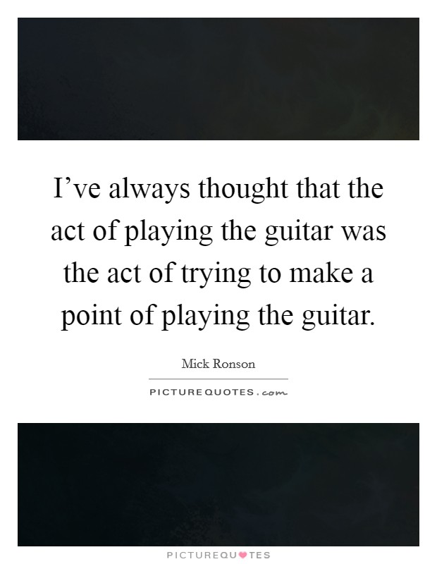 I've always thought that the act of playing the guitar was the act of trying to make a point of playing the guitar Picture Quote #1