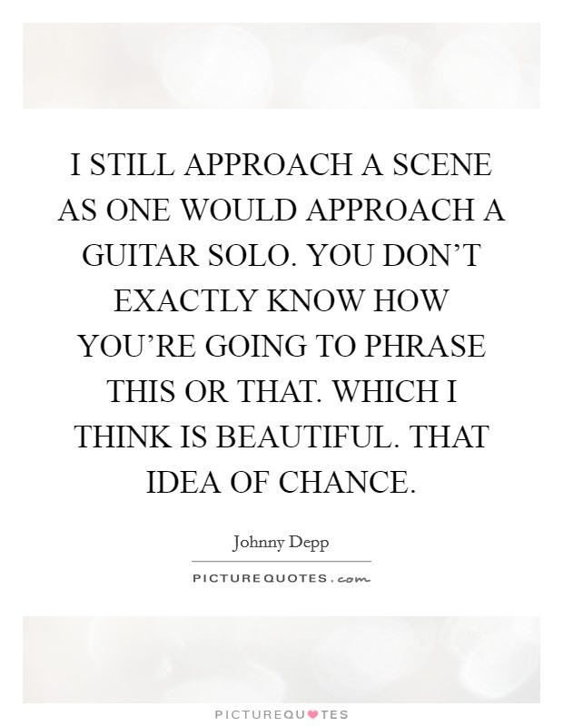 I STILL APPROACH A SCENE AS ONE WOULD APPROACH A GUITAR SOLO. YOU DON'T EXACTLY KNOW HOW YOU'RE GOING TO PHRASE THIS OR THAT. WHICH I THINK IS BEAUTIFUL. THAT IDEA OF CHANCE Picture Quote #1