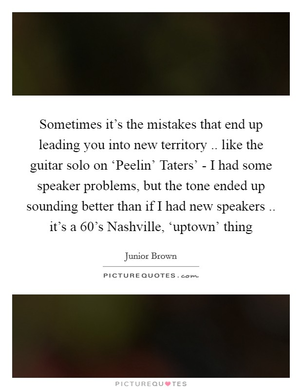 Sometimes it's the mistakes that end up leading you into new territory .. like the guitar solo on 'Peelin' Taters' - I had some speaker problems, but the tone ended up sounding better than if I had new speakers .. it's a 60's Nashville, 'uptown' thing Picture Quote #1