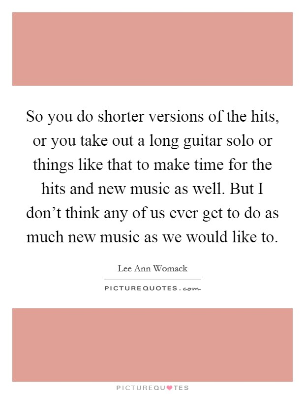 So you do shorter versions of the hits, or you take out a long guitar solo or things like that to make time for the hits and new music as well. But I don't think any of us ever get to do as much new music as we would like to. Picture Quote #1