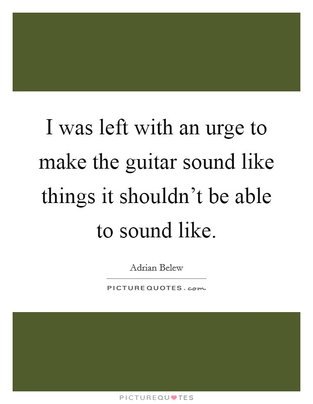 I was left with an urge to make the guitar sound like things it shouldn't be able to sound like Picture Quote #1