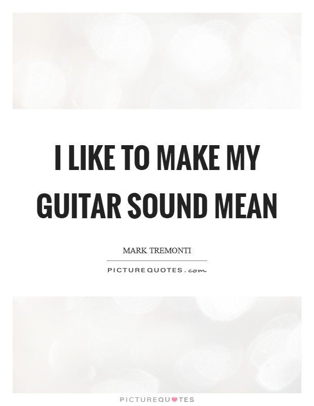 I like to make my guitar sound mean Picture Quote #1