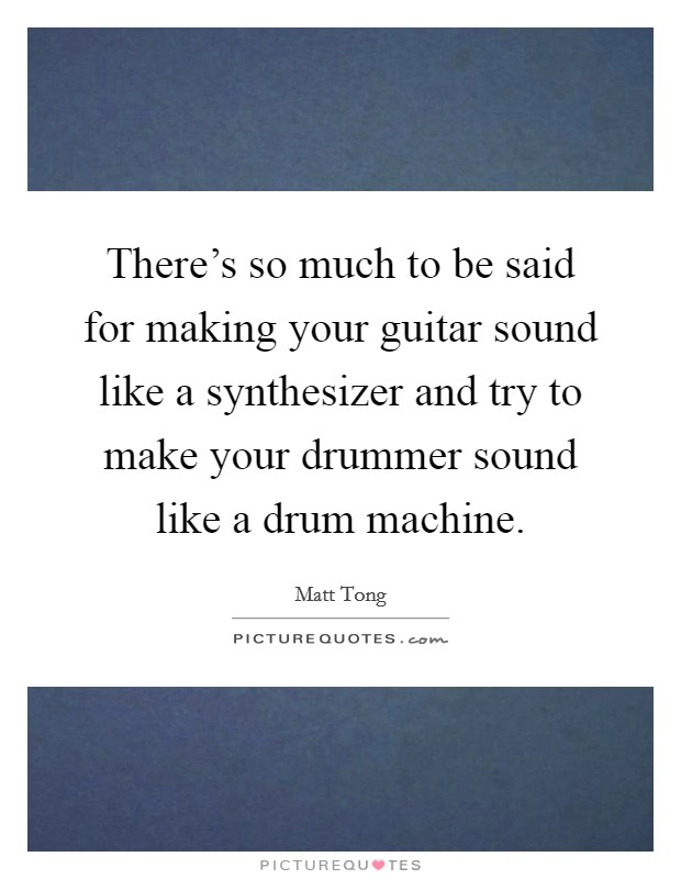 There's so much to be said for making your guitar sound like a synthesizer and try to make your drummer sound like a drum machine Picture Quote #1