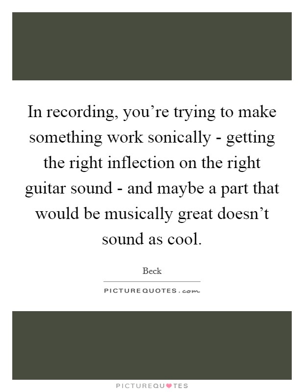 In recording, you're trying to make something work sonically - getting the right inflection on the right guitar sound - and maybe a part that would be musically great doesn't sound as cool Picture Quote #1