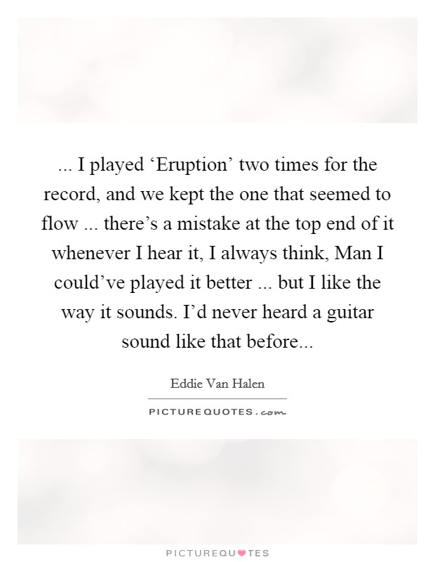 ... I played 'Eruption' two times for the record, and we kept the one that seemed to flow ... there's a mistake at the top end of it whenever I hear it, I always think, Man I could've played it better ... but I like the way it sounds. I'd never heard a guitar sound like that before Picture Quote #1