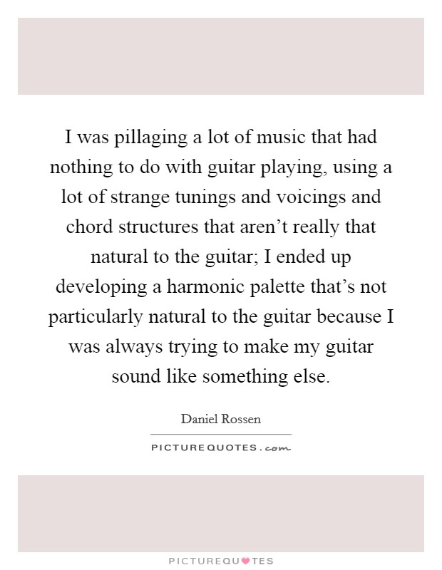 I was pillaging a lot of music that had nothing to do with guitar playing, using a lot of strange tunings and voicings and chord structures that aren't really that natural to the guitar; I ended up developing a harmonic palette that's not particularly natural to the guitar because I was always trying to make my guitar sound like something else Picture Quote #1