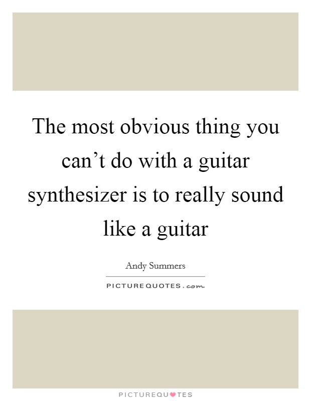 The most obvious thing you can't do with a guitar synthesizer is to really sound like a guitar Picture Quote #1
