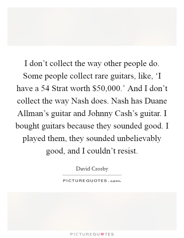 I don't collect the way other people do. Some people collect rare guitars, like, 'I have a  54 Strat worth $50,000.' And I don't collect the way Nash does. Nash has Duane Allman's guitar and Johnny Cash's guitar. I bought guitars because they sounded good. I played them, they sounded unbelievably good, and I couldn't resist. Picture Quote #1