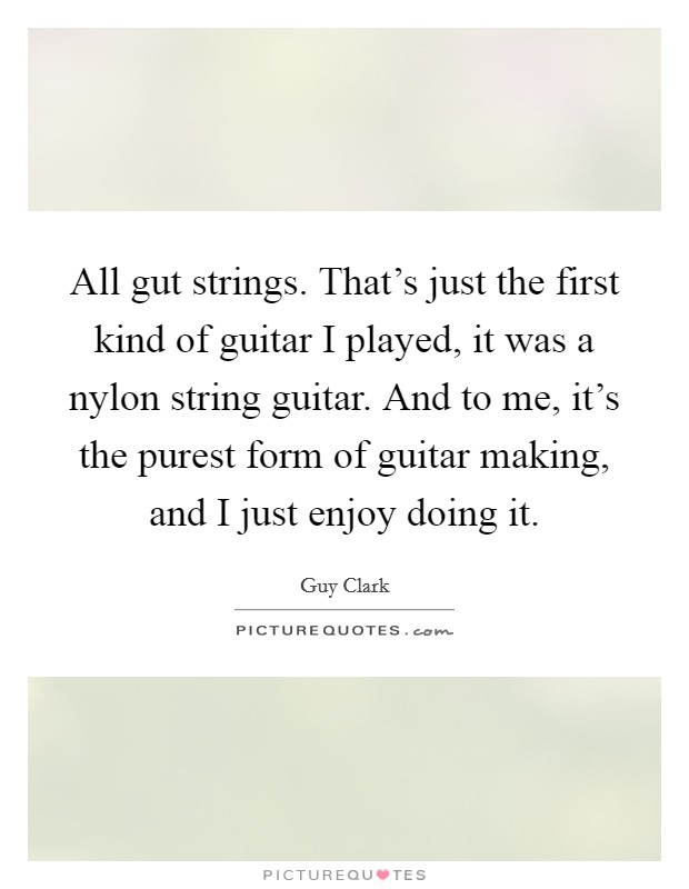 All gut strings. That's just the first kind of guitar I played, it was a nylon string guitar. And to me, it's the purest form of guitar making, and I just enjoy doing it Picture Quote #1