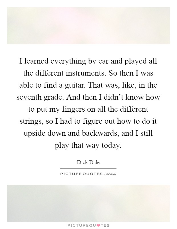 I learned everything by ear and played all the different instruments. So then I was able to find a guitar. That was, like, in the seventh grade. And then I didn't know how to put my fingers on all the different strings, so I had to figure out how to do it upside down and backwards, and I still play that way today Picture Quote #1