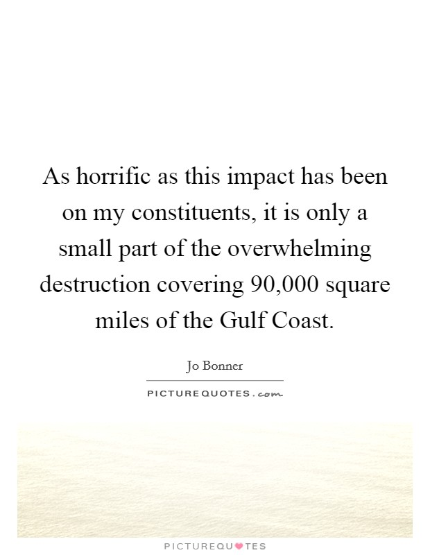As horrific as this impact has been on my constituents, it is only a small part of the overwhelming destruction covering 90,000 square miles of the Gulf Coast Picture Quote #1