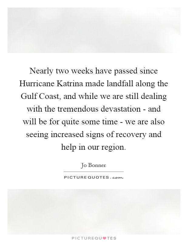 Nearly two weeks have passed since Hurricane Katrina made landfall along the Gulf Coast, and while we are still dealing with the tremendous devastation - and will be for quite some time - we are also seeing increased signs of recovery and help in our region Picture Quote #1