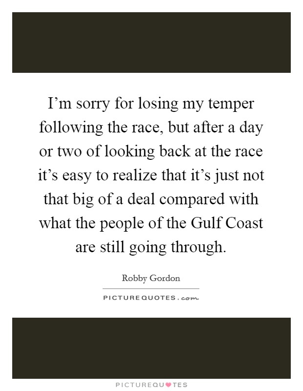 I'm sorry for losing my temper following the race, but after a day or two of looking back at the race it's easy to realize that it's just not that big of a deal compared with what the people of the Gulf Coast are still going through Picture Quote #1