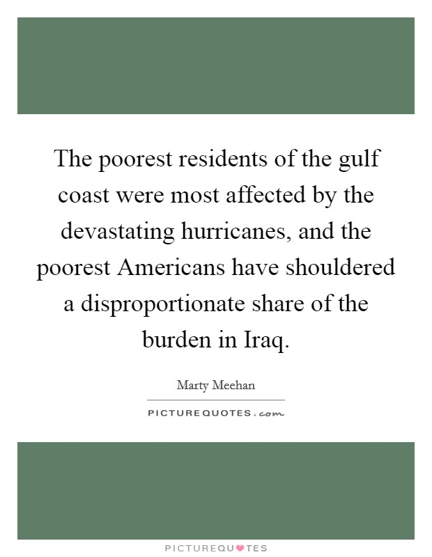 The poorest residents of the gulf coast were most affected by the devastating hurricanes, and the poorest Americans have shouldered a disproportionate share of the burden in Iraq Picture Quote #1
