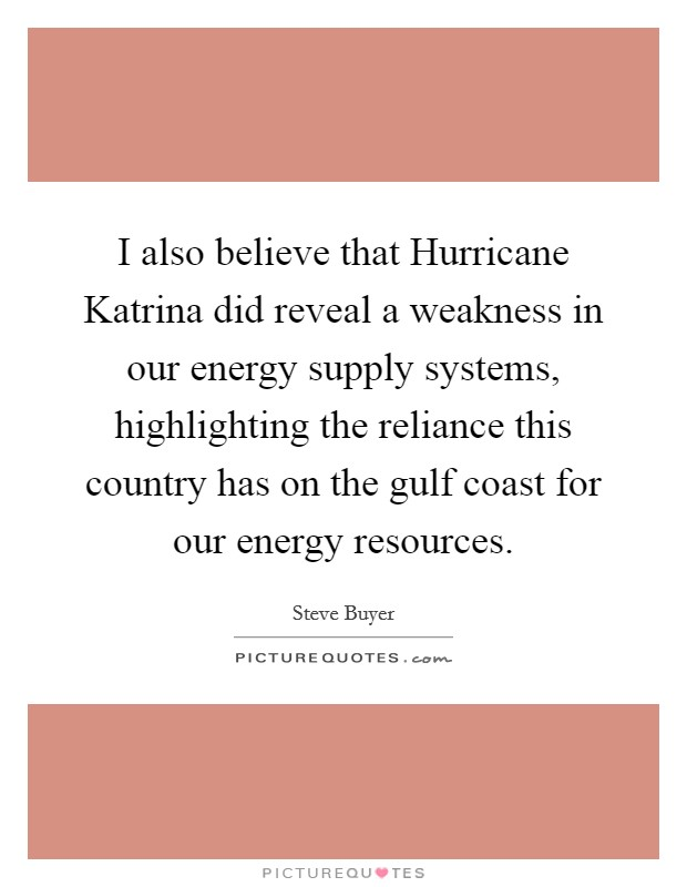 I also believe that Hurricane Katrina did reveal a weakness in our energy supply systems, highlighting the reliance this country has on the gulf coast for our energy resources Picture Quote #1