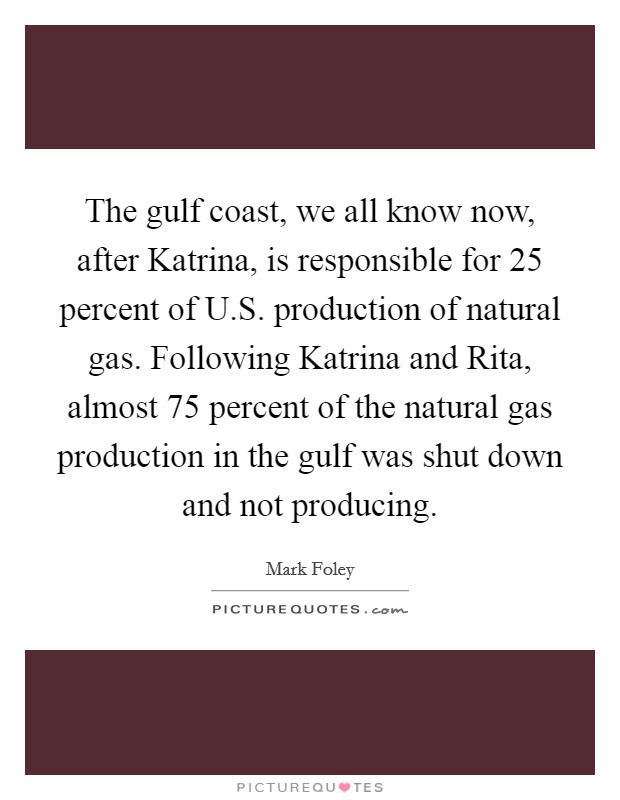 The gulf coast, we all know now, after Katrina, is responsible for 25 percent of U.S. production of natural gas. Following Katrina and Rita, almost 75 percent of the natural gas production in the gulf was shut down and not producing. Picture Quote #1