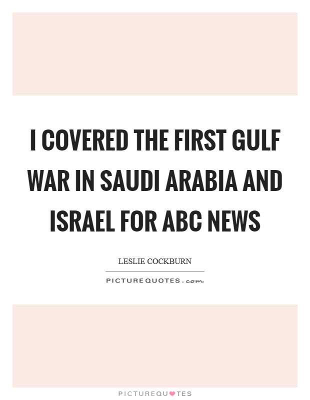 I covered the first Gulf War in Saudi Arabia and Israel for ABC News Picture Quote #1