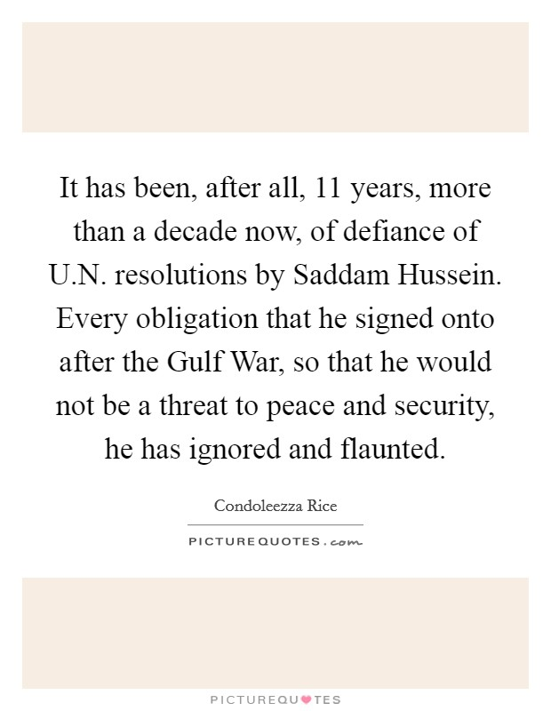 It has been, after all, 11 years, more than a decade now, of defiance of U.N. resolutions by Saddam Hussein. Every obligation that he signed onto after the Gulf War, so that he would not be a threat to peace and security, he has ignored and flaunted Picture Quote #1