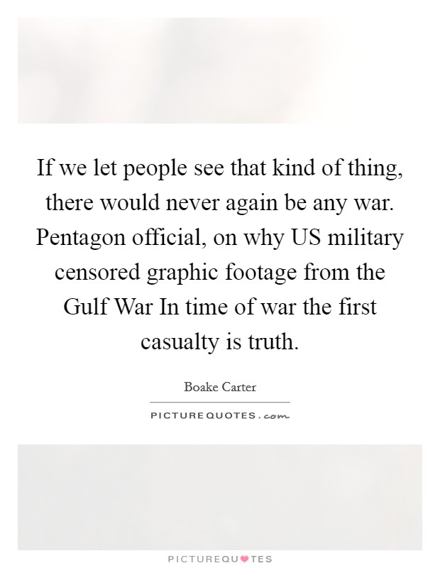 If we let people see that kind of thing, there would never again be any war. Pentagon official, on why US military censored graphic footage from the Gulf War In time of war the first casualty is truth Picture Quote #1
