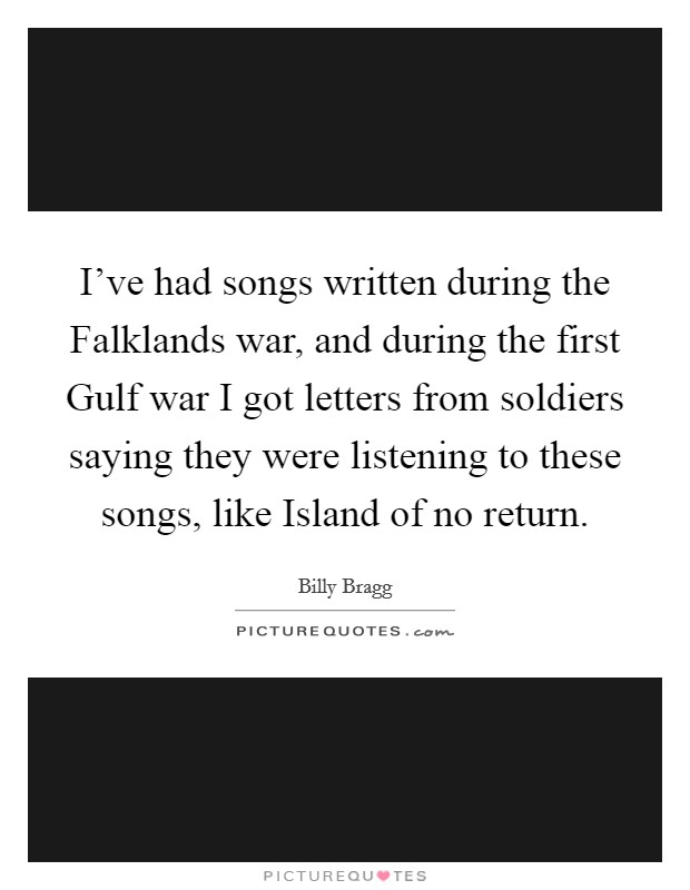 I've had songs written during the Falklands war, and during the first Gulf war I got letters from soldiers saying they were listening to these songs, like Island of no return Picture Quote #1