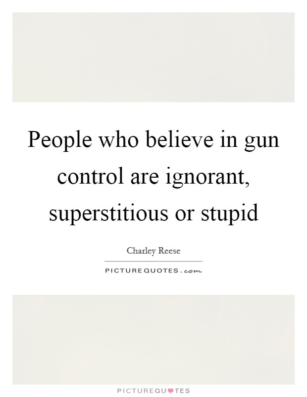 People who believe in gun control are ignorant, superstitious or stupid Picture Quote #1