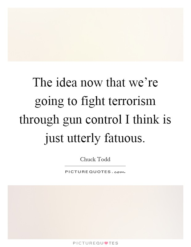 The idea now that we're going to fight terrorism through gun control I think is just utterly fatuous Picture Quote #1
