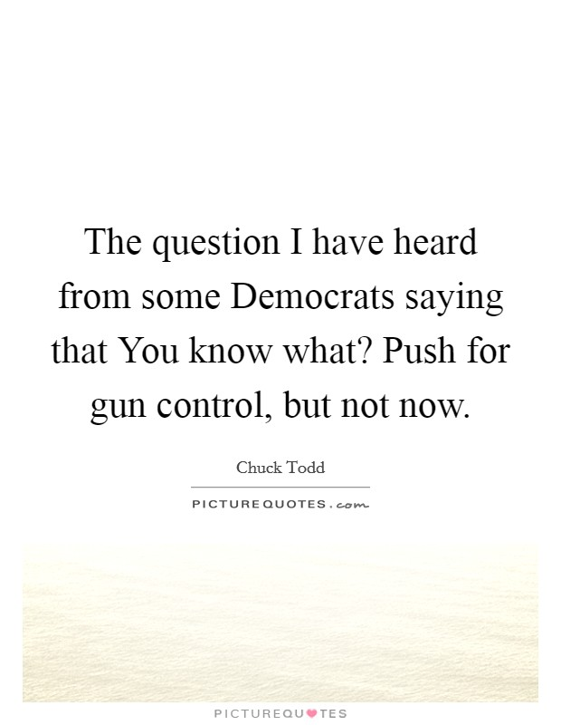The question I have heard from some Democrats saying that You know what? Push for gun control, but not now Picture Quote #1