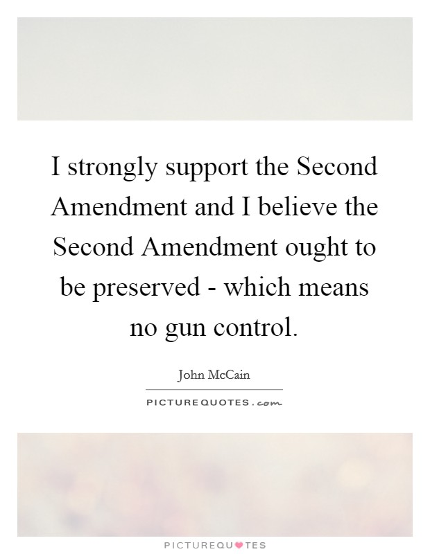 I strongly support the Second Amendment and I believe the Second Amendment ought to be preserved - which means no gun control. Picture Quote #1
